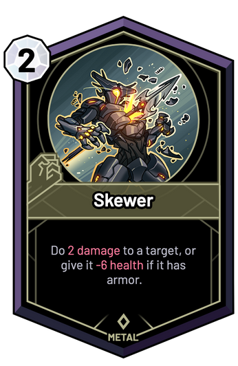 Skewer - Do 2 Damage to a target, or give it -6 Health if it has armor.