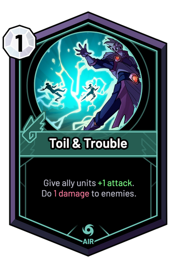Toil & Trouble - Give ally units +1 Attack. Do 1 Damage to enemies.