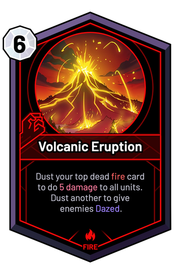 Volcanic Eruption - Dust your top dead fire card to do 5 Damage to all units. Dust another to give enemies Dazed.