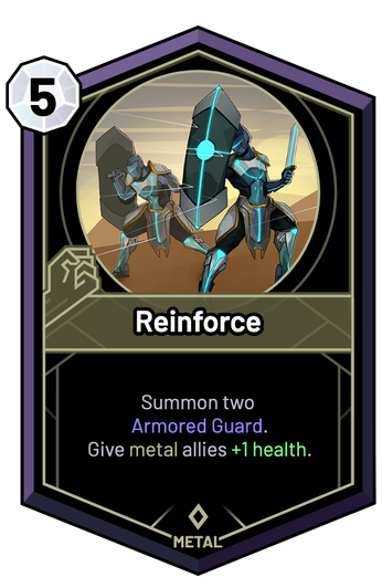 Reinforce - Summon two Armored Guard. Give metal allies +1 Health.