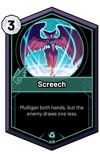 Screech - Mulligan both hands, but the enemy draws one less.