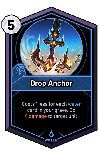 Drop Anchor - Costs 1 less for each water card in your grave. Do 4 Damage to target unit.