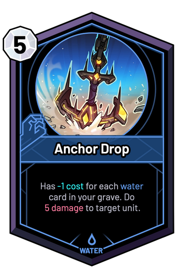 Anchor Drop - Has -1c for each water card in your grave. Do 5 Damage to target unit.