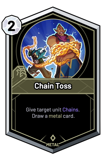 Chain Toss - Give target unit Chains. Draw a metal card.