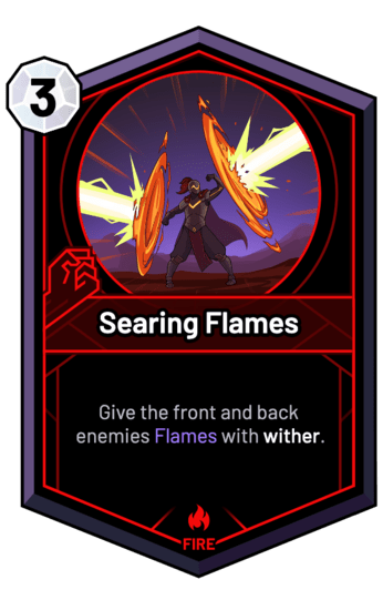 Searing Flames - Give the front and back enemies Flames with wither.