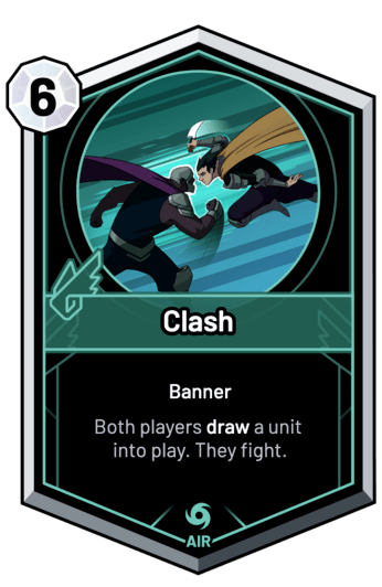 Clash - Both players draw a unit into play. They fight.