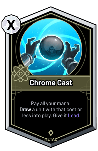 Chrome Cast - Pay all your mana. Draw a unit with that cost or less into play. Give it Lead.