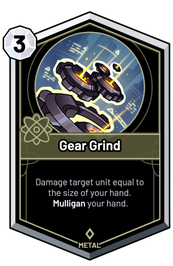 Gear Grind - Damage target unit equal to the size of your hand. Mulligan your hand.
