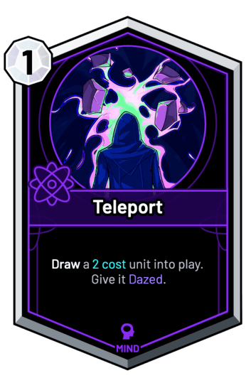 Teleport - Draw a 2c unit into play. Give it Dazed.