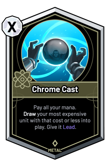 Chrome Cast - Pay all your mana. Draw your most expensive unit with that cost or less into play. Give it Lead.
