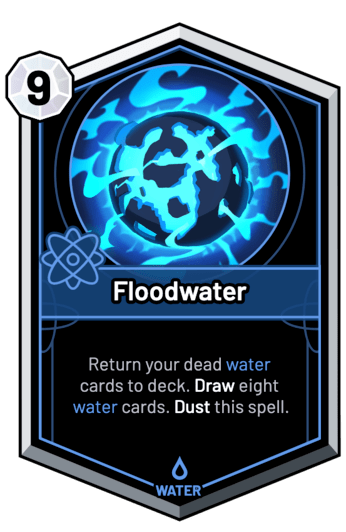 Floodwater - Return your dead water cards to deck. Draw eight water cards. Dust this spell.