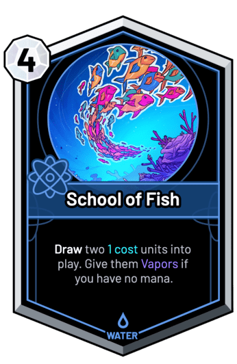 School of Fish - Draw two 1c units into play. Give them Vapors if you have no mana.