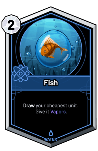 Fish - Draw your cheapest unit. Give it Vapors.