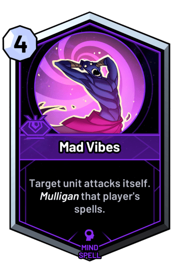 Mad Vibes - Target unit attacks itself. Mulligan that player's spells.