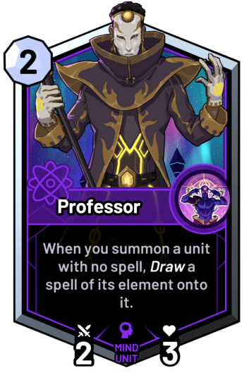 Professor - When you summon a unit with no spell, draw a spell of its element onto it.