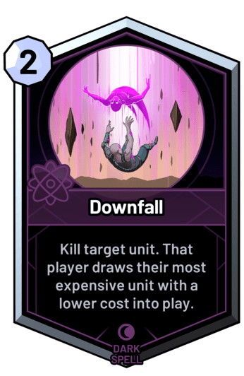 Downfall - Kill target unit. That player draws their most expensive unit with a lower cost into play.