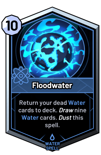 Floodwater - Return your dead water cards to deck. Draw nine water cards. Dust this spell.