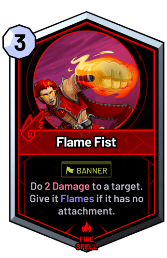 Flame Fist - Do 2 Damage to a target. Give it Flames if it has no attachment.