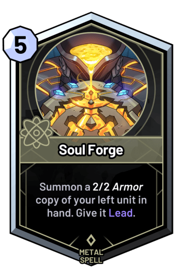 Soul Forge - Summon a 2/2 armor copy of your left unit in hand. Give it Lead.