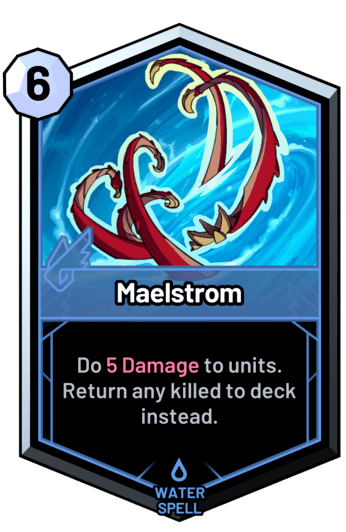 Maelstrom - Do 5 Damage to units. Return any killed to deck instead.