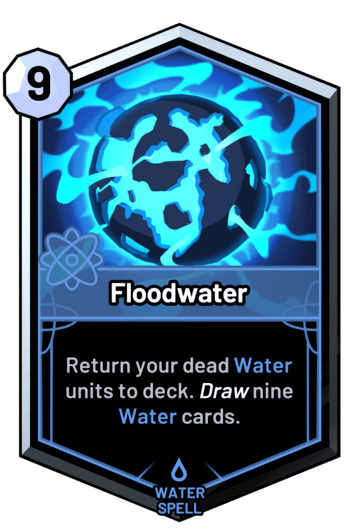 Floodwater - Return your dead water units to deck. Draw nine water cards.