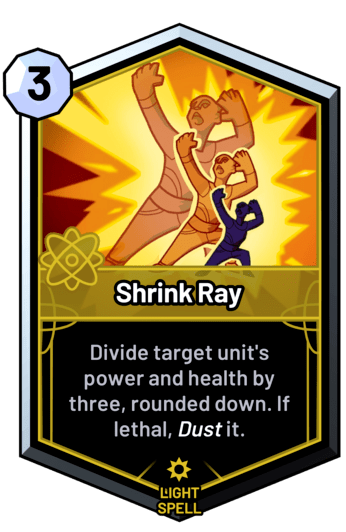 Shrink Ray - Divide target unit's power and health by three, rounded down. If lethal, dust it.