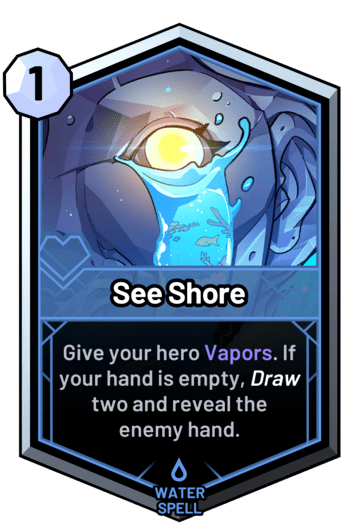 See Shore - Give your hero Vapors. If your hand is empty, draw two and reveal the enemy hand.