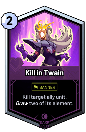 Kill in Twain - Kill target ally unit. Draw two of its element.