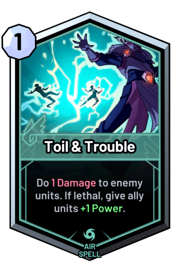 Toil & Trouble - Do 1 Damage to enemy units. If lethal, give allies +1 Power.