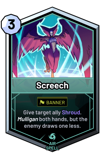 Screech - Give target ally Shroud. Mulligan both hands, but the enemy draws one less.