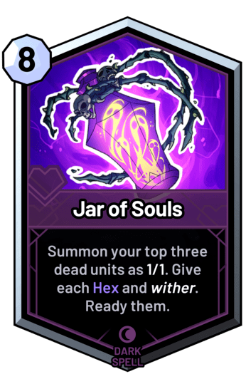 Jar of Souls - Summon your top three dead units as 1/1. Give each Hex and wither. Ready them.