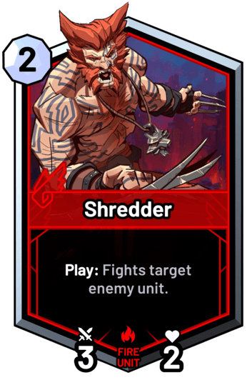 Shredder - Play: Fights target enemy unit.