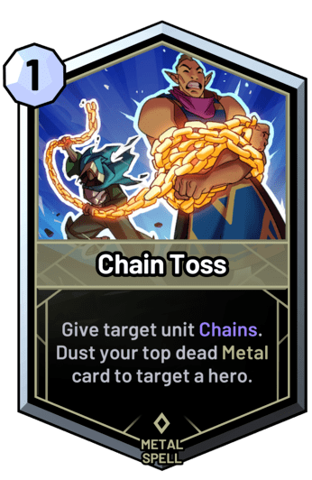 Chain Toss - Give target unit Chains. Dust your top dead metal card to target a hero.
