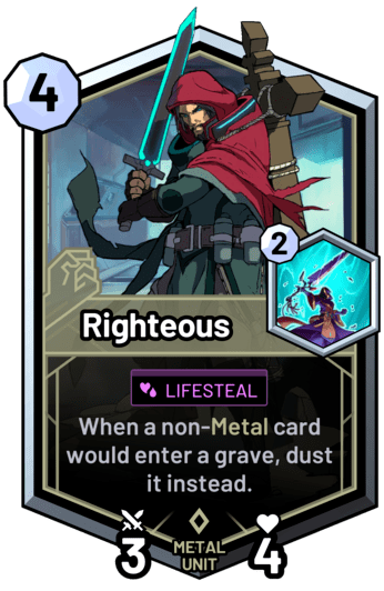 Righteous - When a non-metal card would enter a grave, dust it instead.