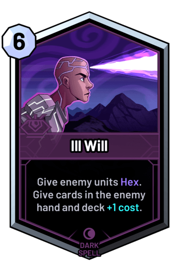 Ill Will - Give enemy units Hex. Give cards in the enemy hand and deck +1 cost.