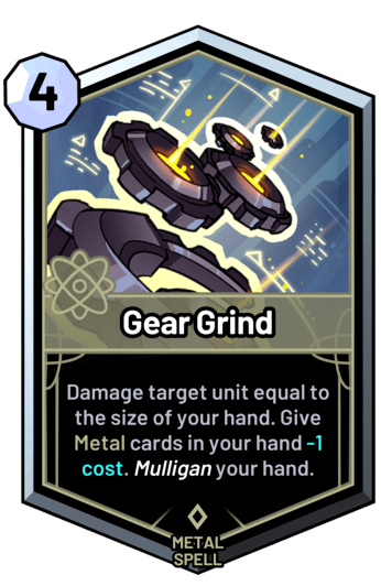 Gear Grind - Damage target unit equal to the size of your hand. Give metal cards in your hand -1 cost. Mulligan your hand.