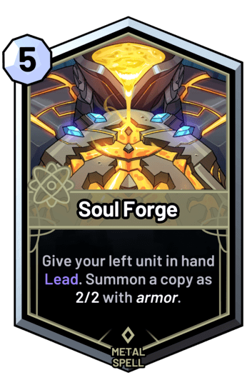 Soul Forge - Give your left unit in hand Lead. Summon a copy as 2/2 with armor.