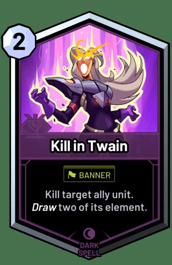 Kill in Twain - Kill target ally unit. Draw two of its element.