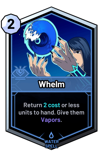 Whelm - Return 2 cost or less units to hand. Give them Vapors.