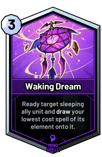 Waking Dream - Ready target sleeping ally unit and draw your lowest cost spell of its element onto it.