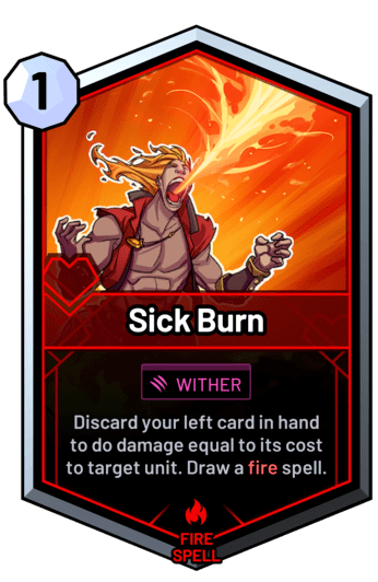 Sick Burn - Discard your left card in hand to do damage equal to its cost to target unit. Draw a fire spell.