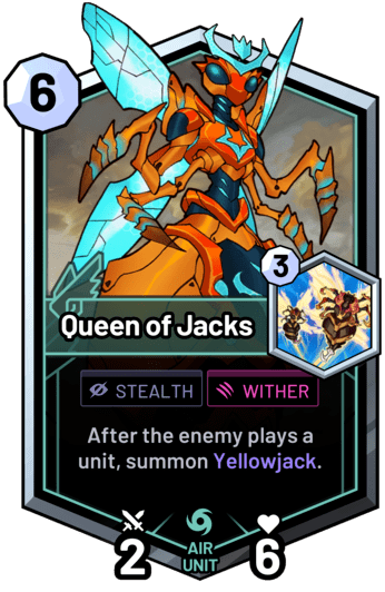 Queen of Jacks - After the enemy plays a unit, summon Yellowjack.