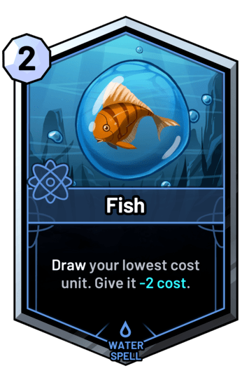 Fish - Draw your lowest cost unit. Give it -2 cost.