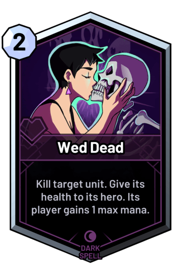Wed Dead - Kill target unit. Give its health to its hero. Its player gains 1 max mana.