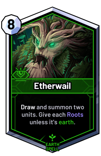 Etherwail - Draw and summon two units. Give each Roots unless it's earth.