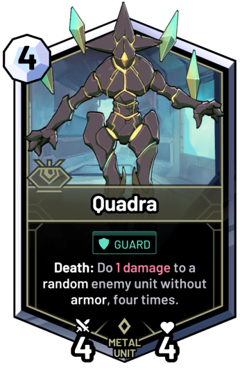 Quadra - Death: Do 1 damage to a random enemy unit without armor, four times.