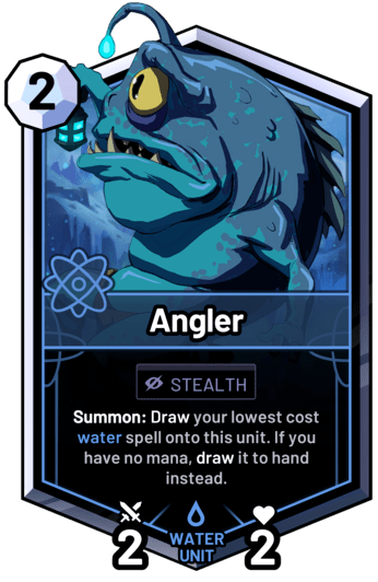 Angler - Summon: Draw your lowest cost water spell onto this unit. If you have no mana, draw it to hand instead.