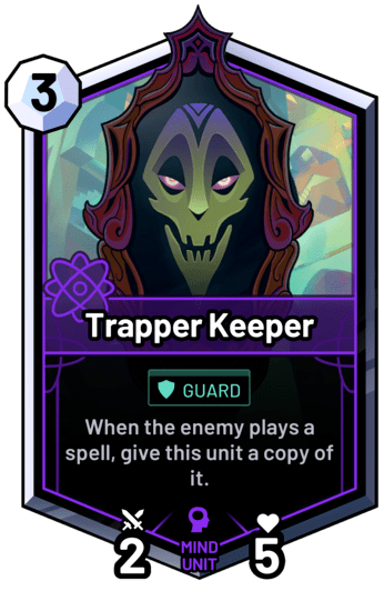 Trapper Keeper - When the enemy plays a spell, give this unit a copy of it.