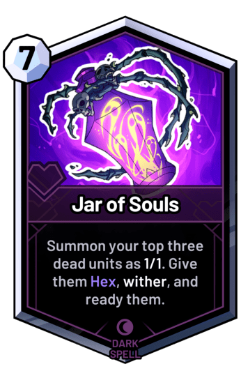 Jar of Souls - Summon your top three dead units as 1/1. Give them Hex, wither, and ready them.