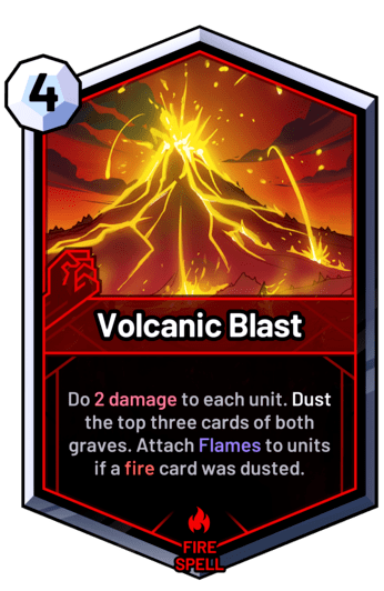 Volcanic Blast - Do 2 damage to each unit. Dust the top three cards of both graves. Attach Flames to units if a fire card was dusted.